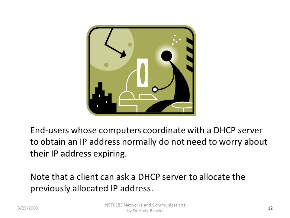 12 NET0183 Networks and Communications by Dr Andy Brooks 8/25/2009 End-users whose computers coordinate with a DHCP server to obtain an IP address normally do not need to worry about their IP address expiring.