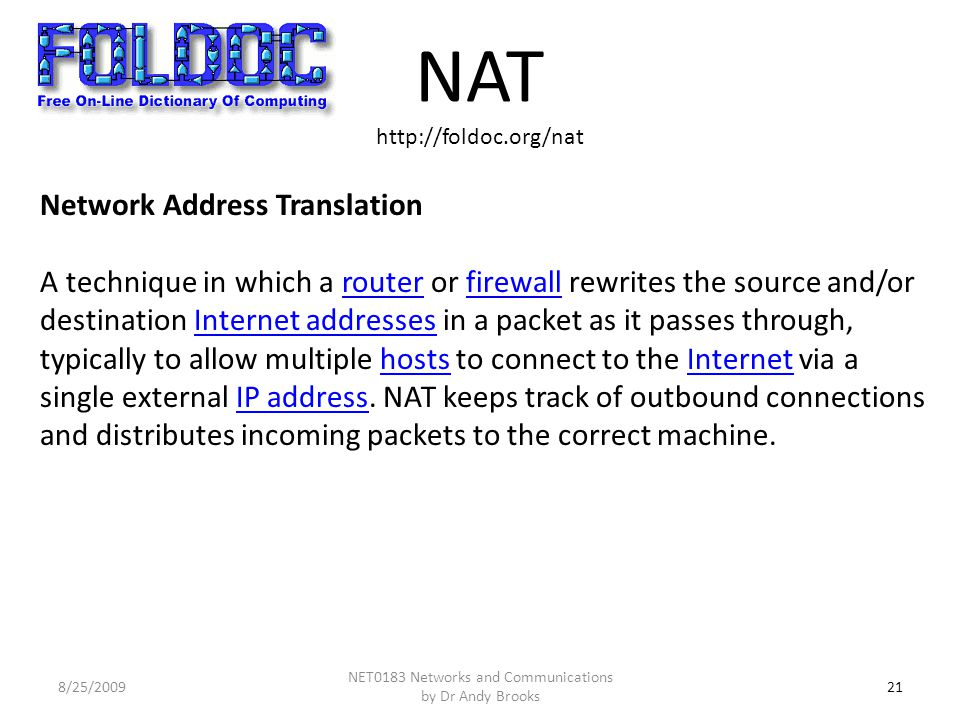 NAT http://foldoc.org/nat 21 Network Address Translation A technique in which a router or firewall rewrites the source and/or destination Internet addresses in a packet as it passes through, typically to allow multiple hosts to connect to the Internet via a single external IP address.
