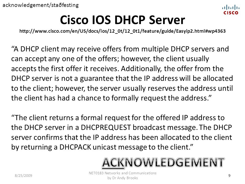 Cisco IOS DHCP Server http://www.cisco.com/en/US/docs/ios/12_0t/12_0t1/feature/guide/Easyip2.html#wp4363 9 NET0183 Networks and Communications by Dr Andy Brooks 8/25/2009 A DHCP client may receive offers from multiple DHCP servers and can accept any one of the offers; however, the client usually accepts the first offer it receives.