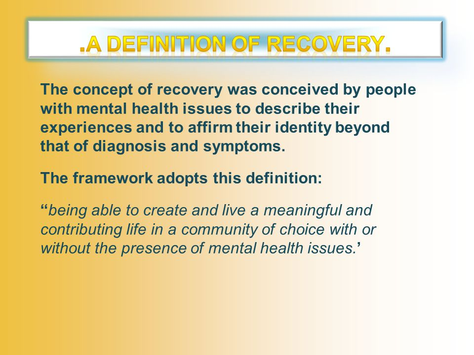 The concept of recovery was conceived by people with mental health issues to describe their experiences and to affirm their identity beyond that of diagnosis and symptoms.