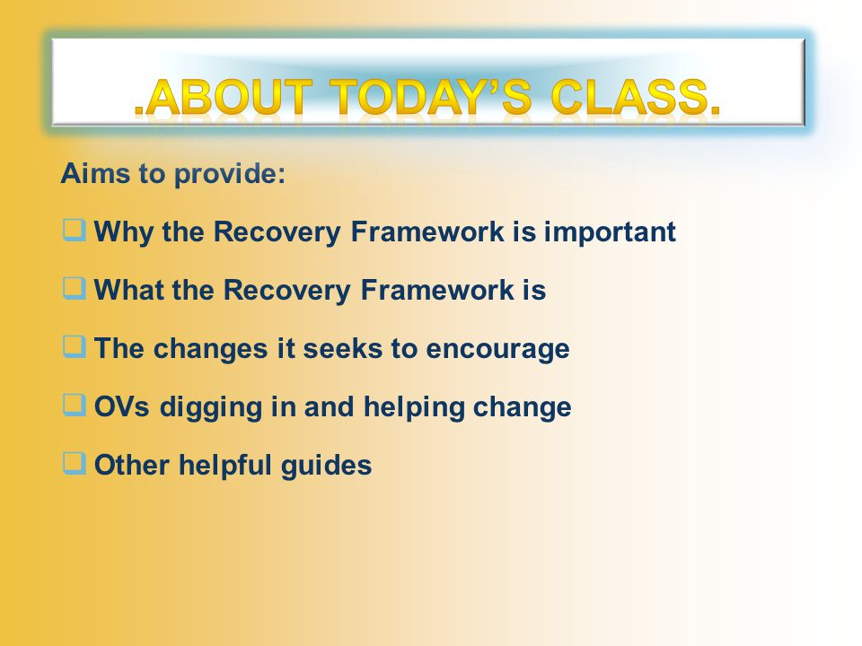 Aims to provide:  Why the Recovery Framework is important  What the Recovery Framework is  The changes it seeks to encourage  OVs digging in and helping change  Other helpful guides