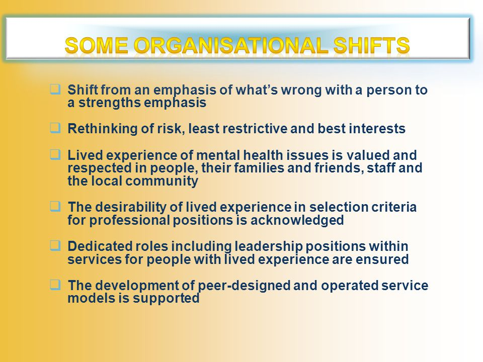  Shift from an emphasis of what's wrong with a person to a strengths emphasis  Rethinking of risk, least restrictive and best interests  Lived experience of mental health issues is valued and respected in people, their families and friends, staff and the local community  The desirability of lived experience in selection criteria for professional positions is acknowledged  Dedicated roles including leadership positions within services for people with lived experience are ensured  The development of peer-designed and operated service models is supported