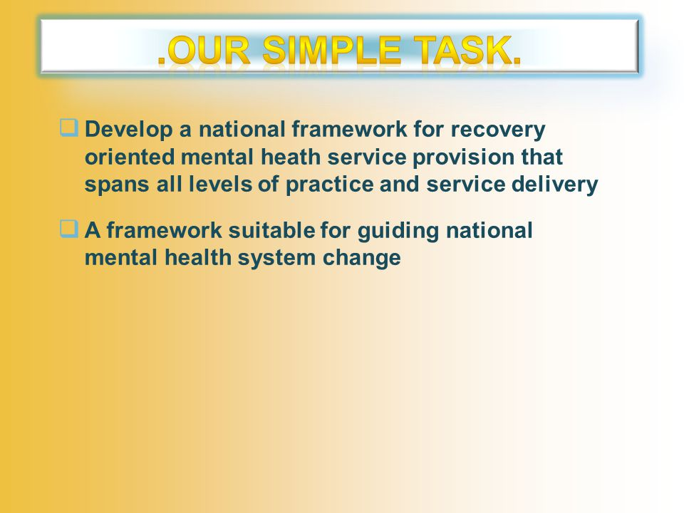  Develop a national framework for recovery oriented mental heath service provision that spans all levels of practice and service delivery  A framework suitable for guiding national mental health system change