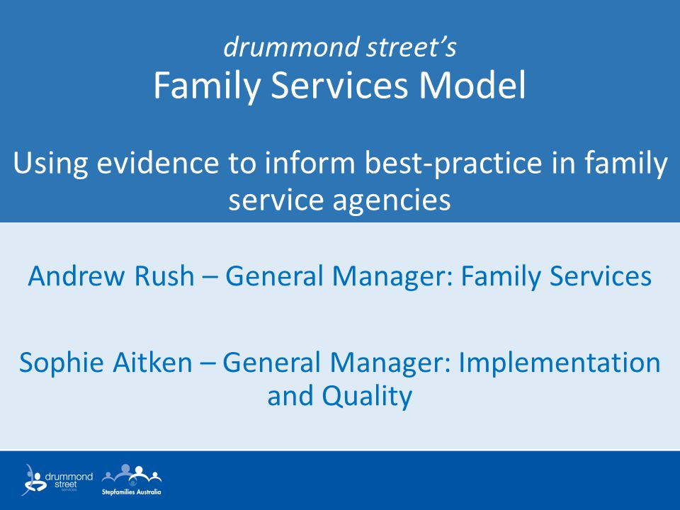 drummond street's Family Services Model Using evidence to inform best-practice in family service agencies Andrew Rush – General Manager: Family Services Sophie Aitken – General Manager: Implementation and Quality