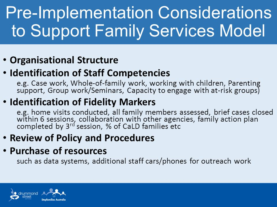 Pre-Implementation Considerations to Support Family Services Model Organisational Structure Identification of Staff Competencies e.g. Case work, Whole
