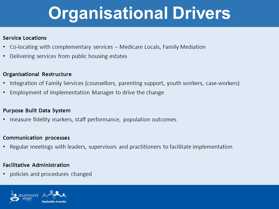 Organisational Drivers Service Locations Co-locating with complementary services – Medicare Locals, Family Mediation Delivering services from public housing estates Organisational Restructure Integration of Family Services (counsellors, parenting support, youth workers, case-workers) Employment of Implementation Manager to drive the change Purpose Built Data System measure fidelity markers, staff performance, population outcomes Communication processes Regular meetings with leaders, supervisors and practitioners to facilitate implementation Facilitative Administration policies and procedures changed