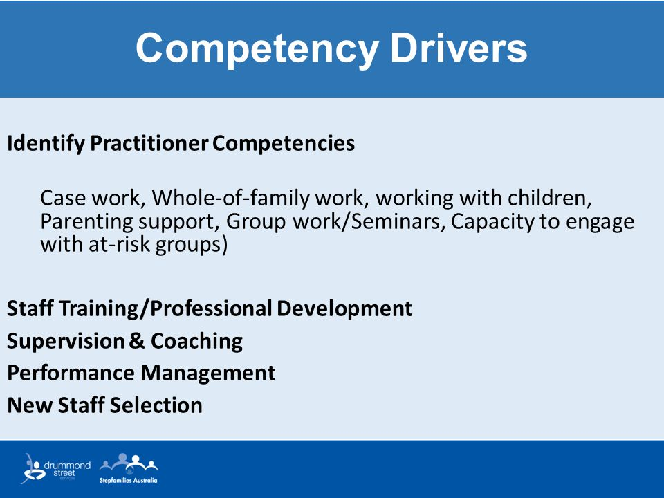 Competency Drivers Identify Practitioner Competencies Case work, Whole-of-family work, working with children, Parenting support, Group work/Seminars,