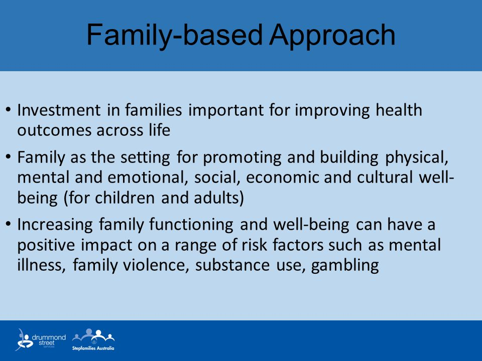 Family-based Approach Investment in families important for improving health outcomes across life Family as the setting for promoting and building phys