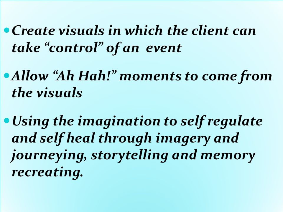 Create visuals in which the client can take control of an event Allow Ah Hah! moments to come from the visuals Using the imagination to self regulate and self heal through imagery and journeying, storytelling and memory recreating.