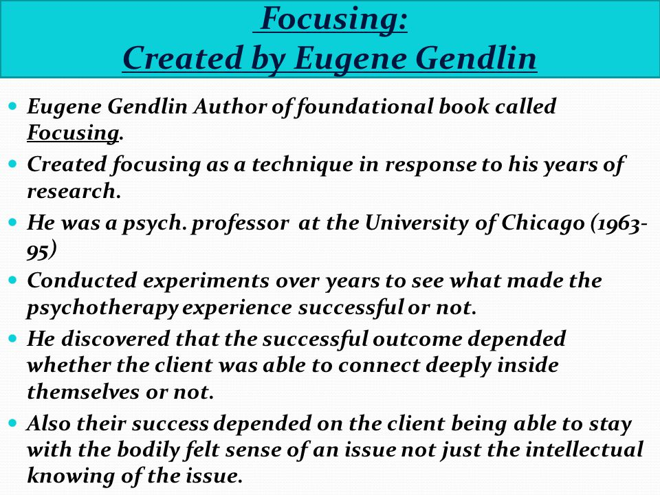 Focusing: Created by Eugene Gendlin Eugene Gendlin Author of foundational book called Focusing.