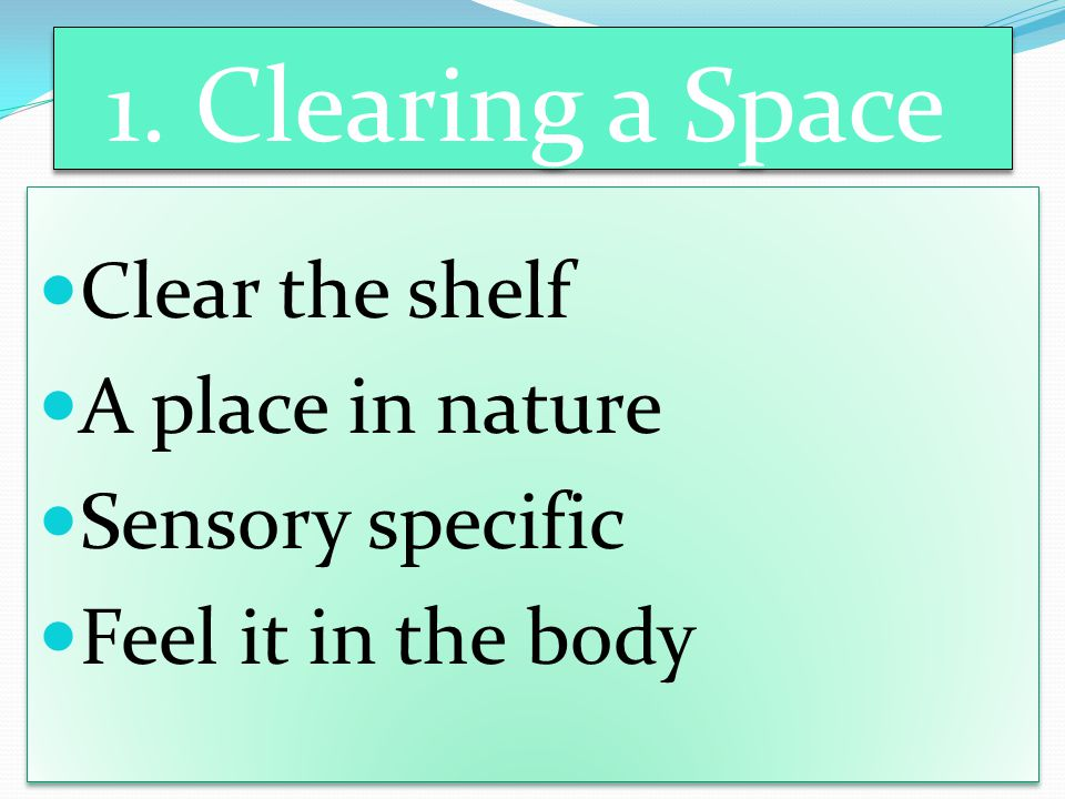 1. Clearing a Space Clear the shelf A place in nature Sensory specific Feel it in the body Clear the shelf A place in nature Sensory specific Feel it