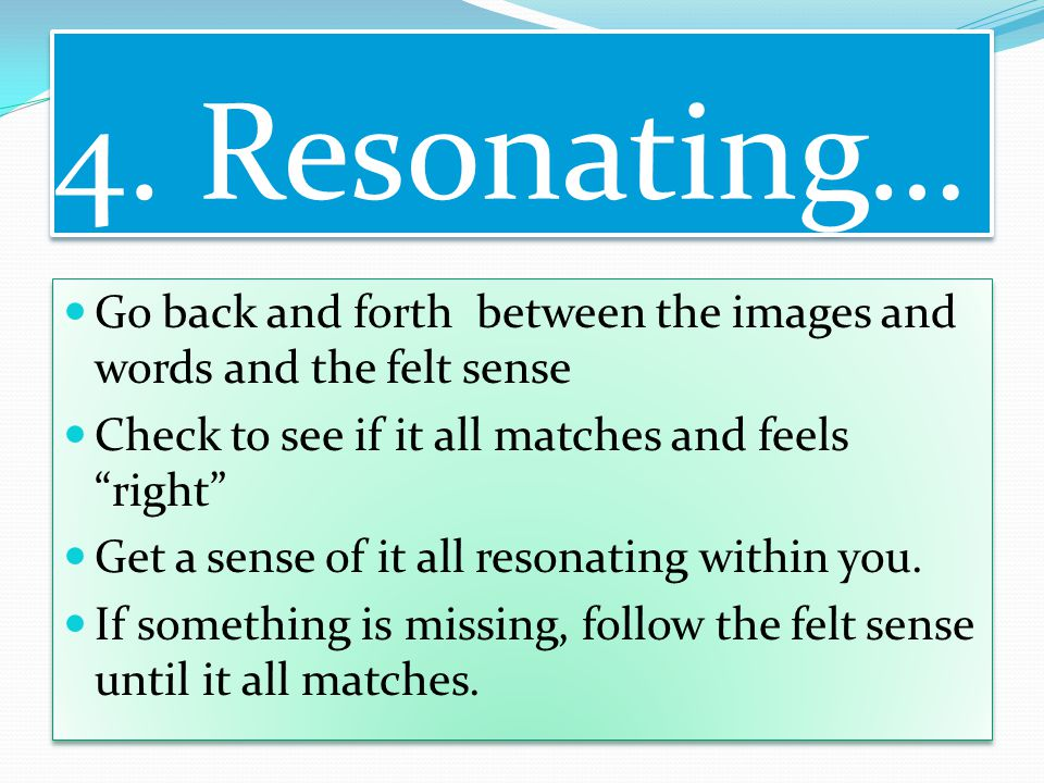 """4. Resonating… Go back and forth between the images and words and the felt sense Check to see if it all matches and feels """"right"""" Get a sense of it al"""