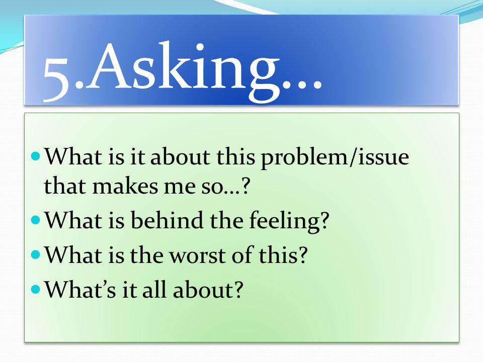 5.Asking… What is it about this problem/issue that makes me so….