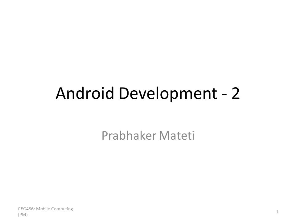 Android Development - 2 Prabhaker Mateti CEG436: Mobile Computing (PM) 1