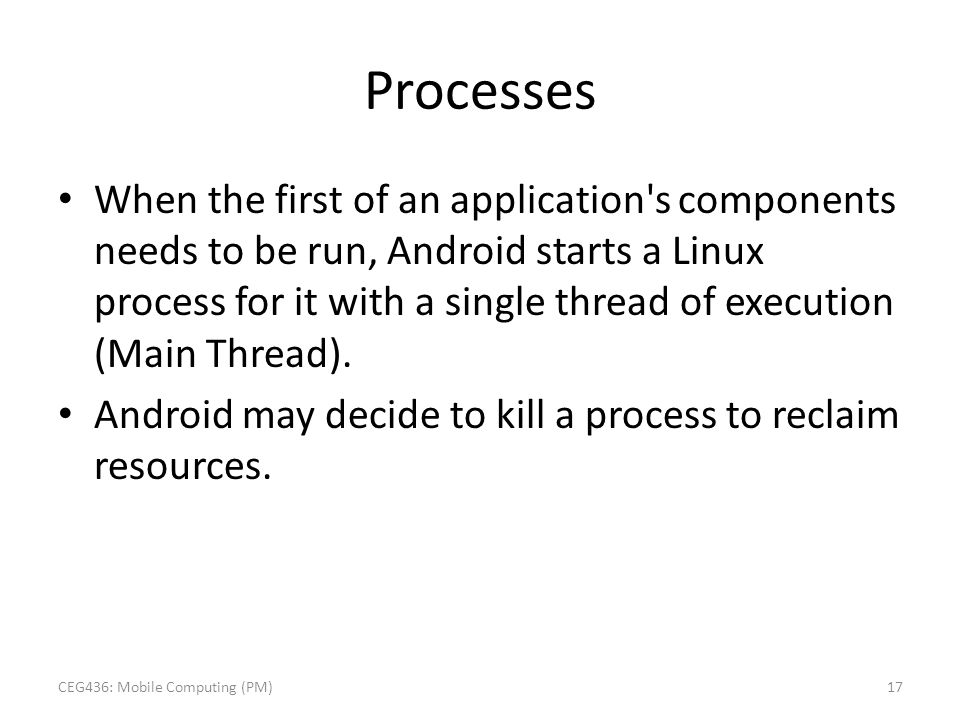 Processes When the first of an application's components needs to be run, Android starts a Linux process for it with a single thread of execution (Main