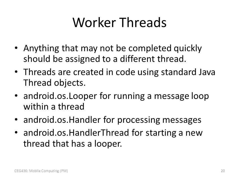Worker Threads Anything that may not be completed quickly should be assigned to a different thread. Threads are created in code using standard Java Th