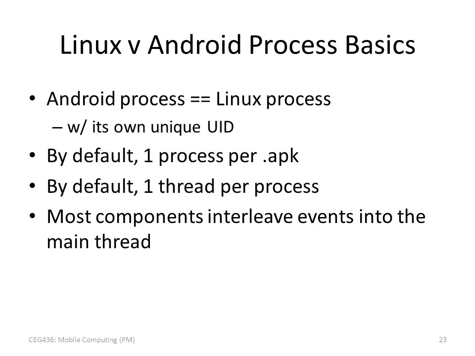 Linux v Android Process Basics Android process == Linux process – w/ its own unique UID By default, 1 process per.apk By default, 1 thread per process