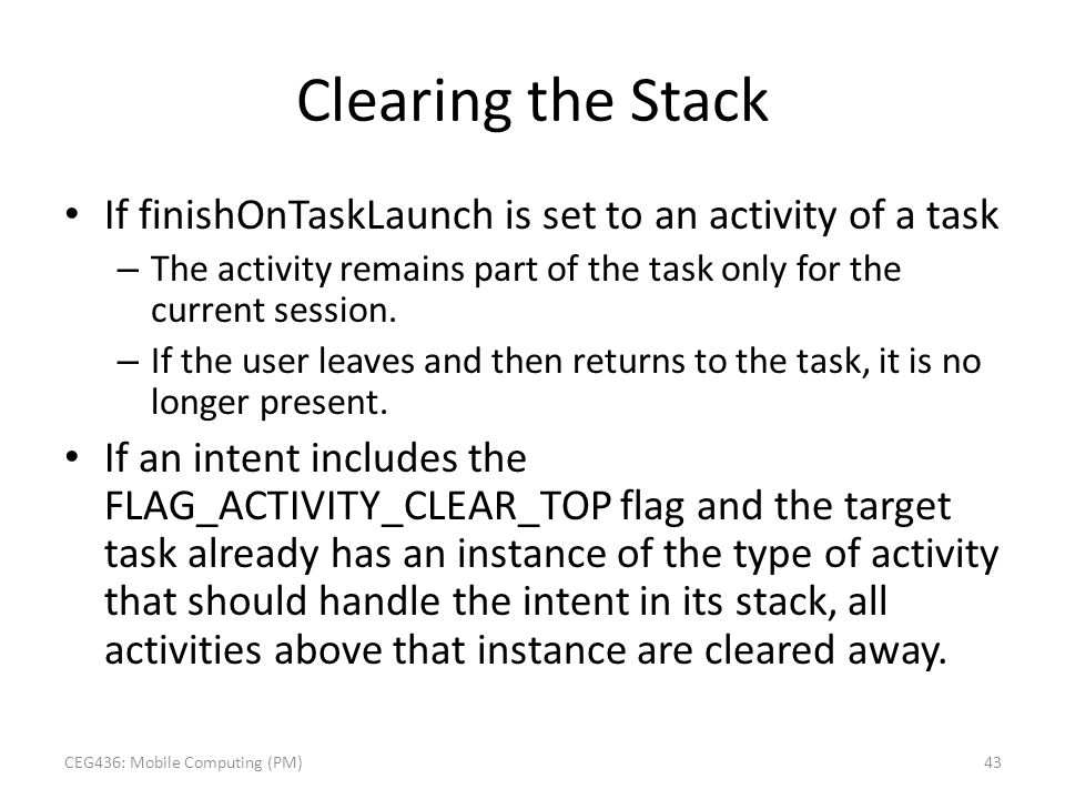 Clearing the Stack If finishOnTaskLaunch is set to an activity of a task – The activity remains part of the task only for the current session. – If th
