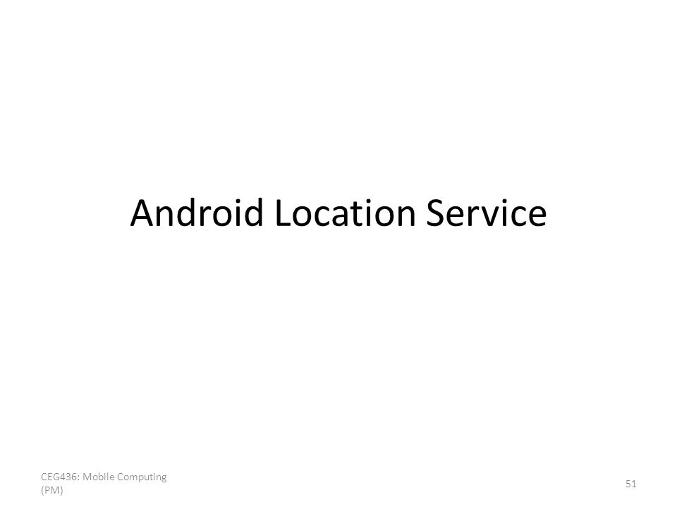 Android Location Service CEG436: Mobile Computing (PM) 51
