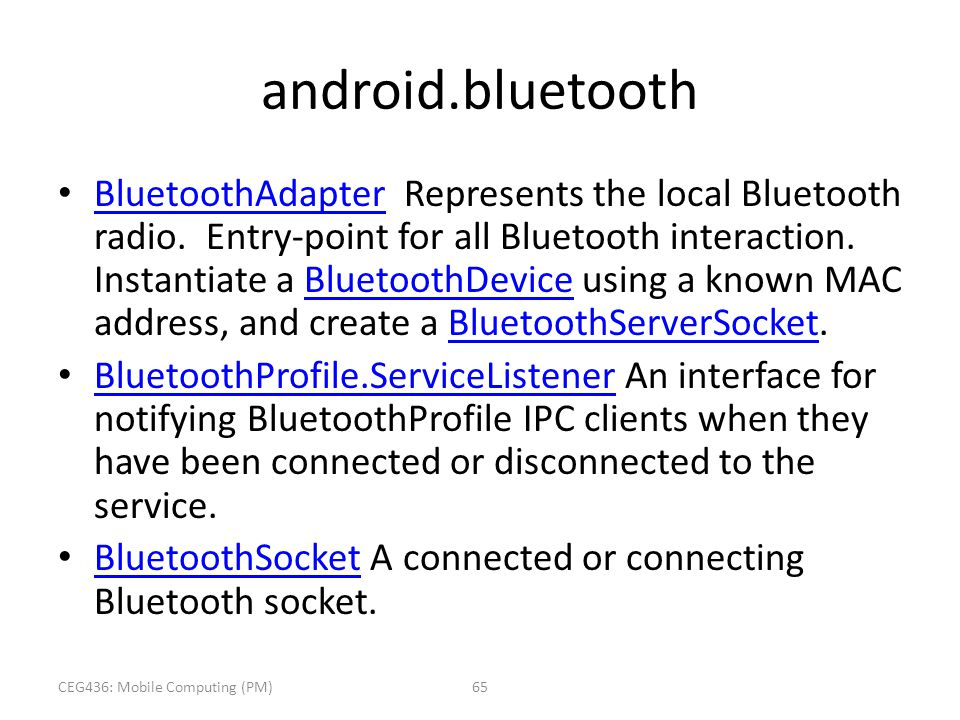 android.bluetooth BluetoothAdapter Represents the local Bluetooth radio. Entry-point for all Bluetooth interaction. Instantiate a BluetoothDevice usin