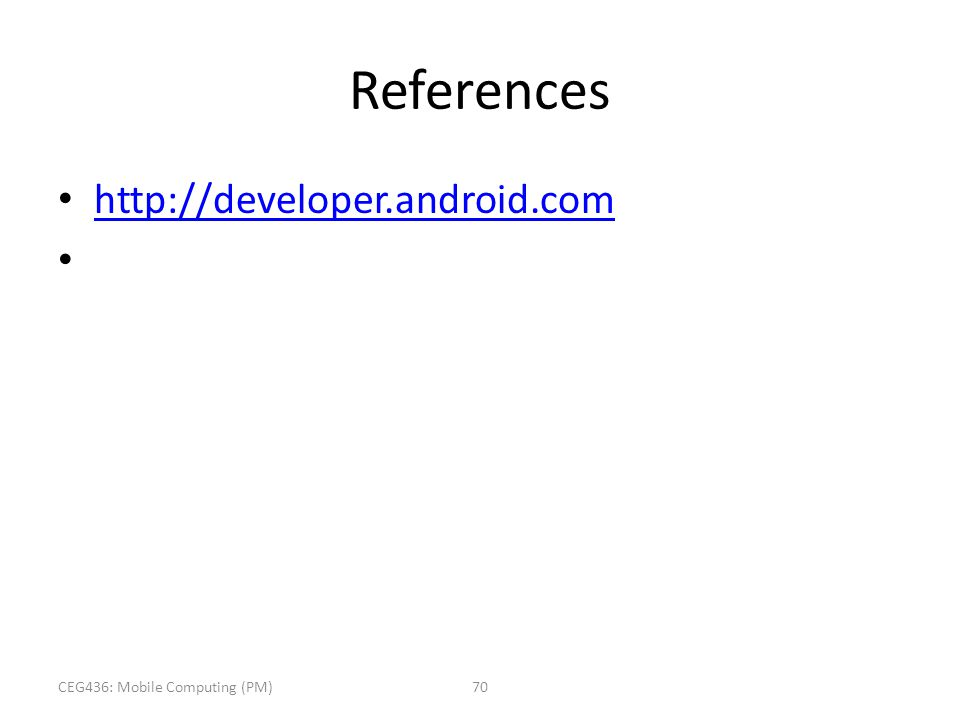 References http://developer.android.com CEG436: Mobile Computing (PM)70