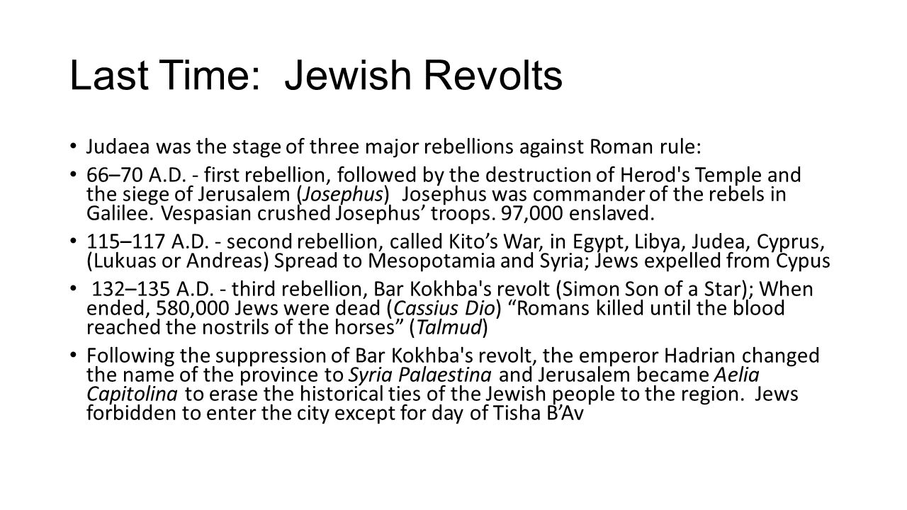 Last Time: Jewish Revolts Judaea was the stage of three major rebellions against Roman rule: 66–70 A.D.