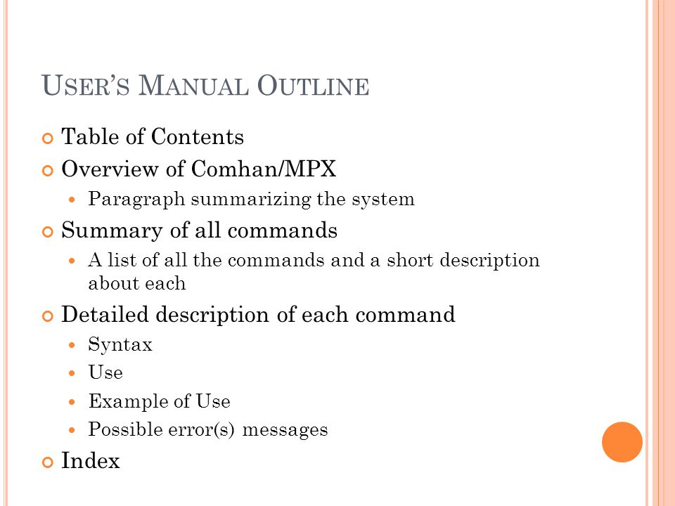 U SER ' S M ANUAL O UTLINE Table of Contents Overview of Comhan/MPX Paragraph summarizing the system Summary of all commands A list of all the commands and a short description about each Detailed description of each command Syntax Use Example of Use Possible error(s) messages Index