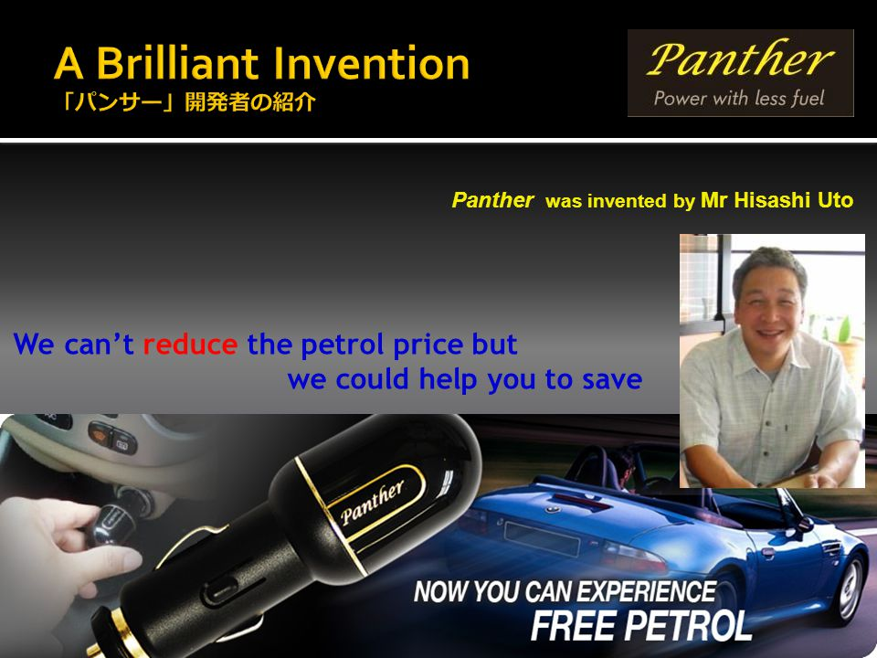 Panther was invented by Mr Hisashi Uto We can't reduce the petrol price but we could help you to save