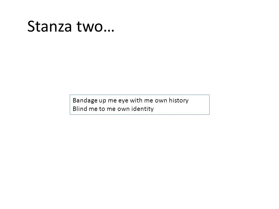 Stanza two… Bandage up me eye with me own history Blind me to me own identity