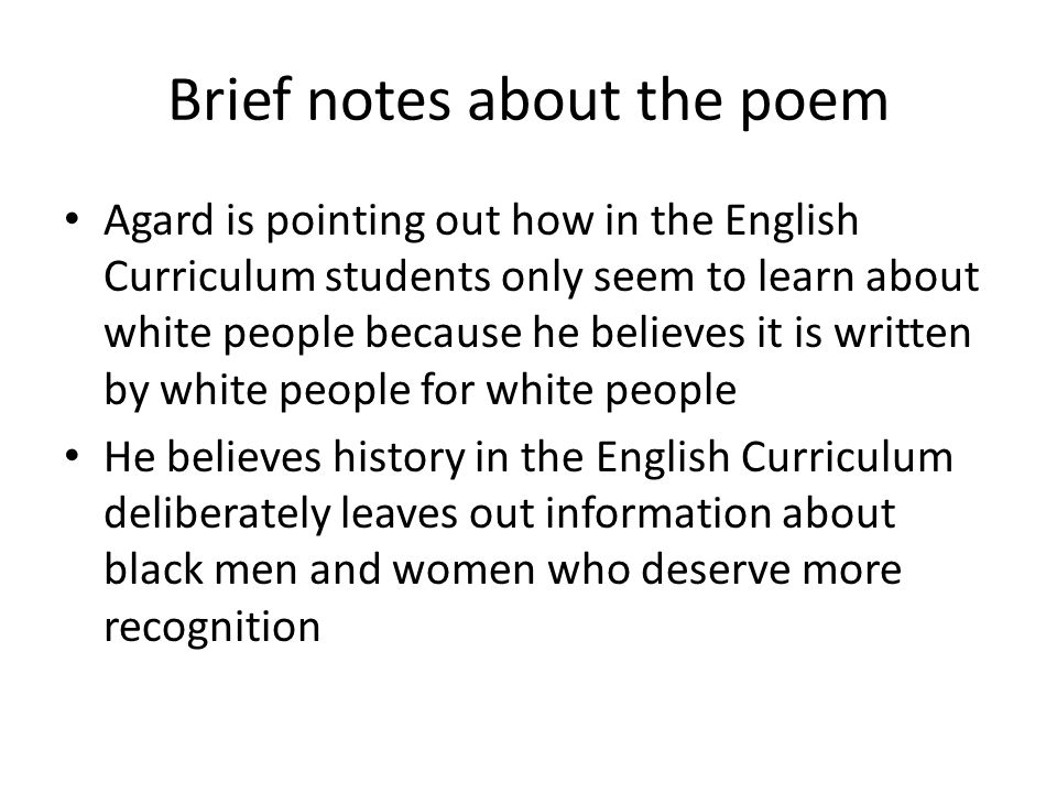 Brief notes about the poem Agard is pointing out how in the English Curriculum students only seem to learn about white people because he believes it i