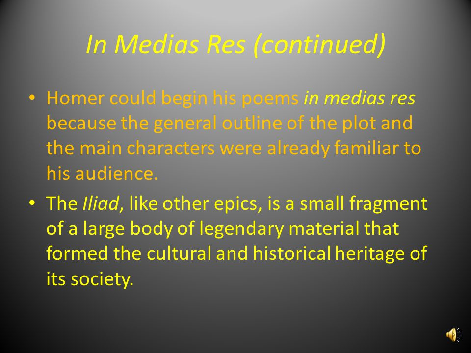 In Medias Res (continued) Homer could begin his poems in medias res because the general outline of the plot and the main characters were already familiar to his audience.