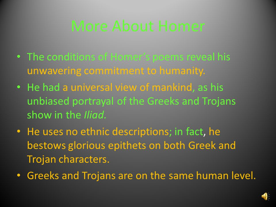 More About Homer The conditions of Homer's poems reveal his unwavering commitment to humanity.