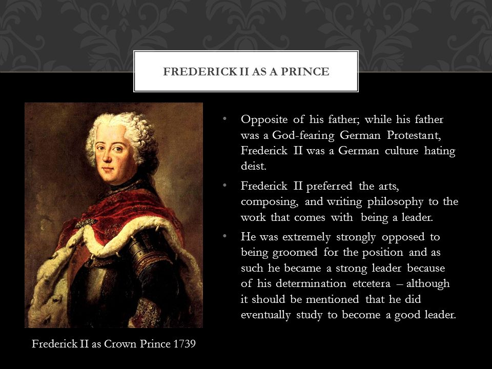 Opposite of his father; while his father was a God-fearing German Protestant, Frederick II was a German culture hating deist.