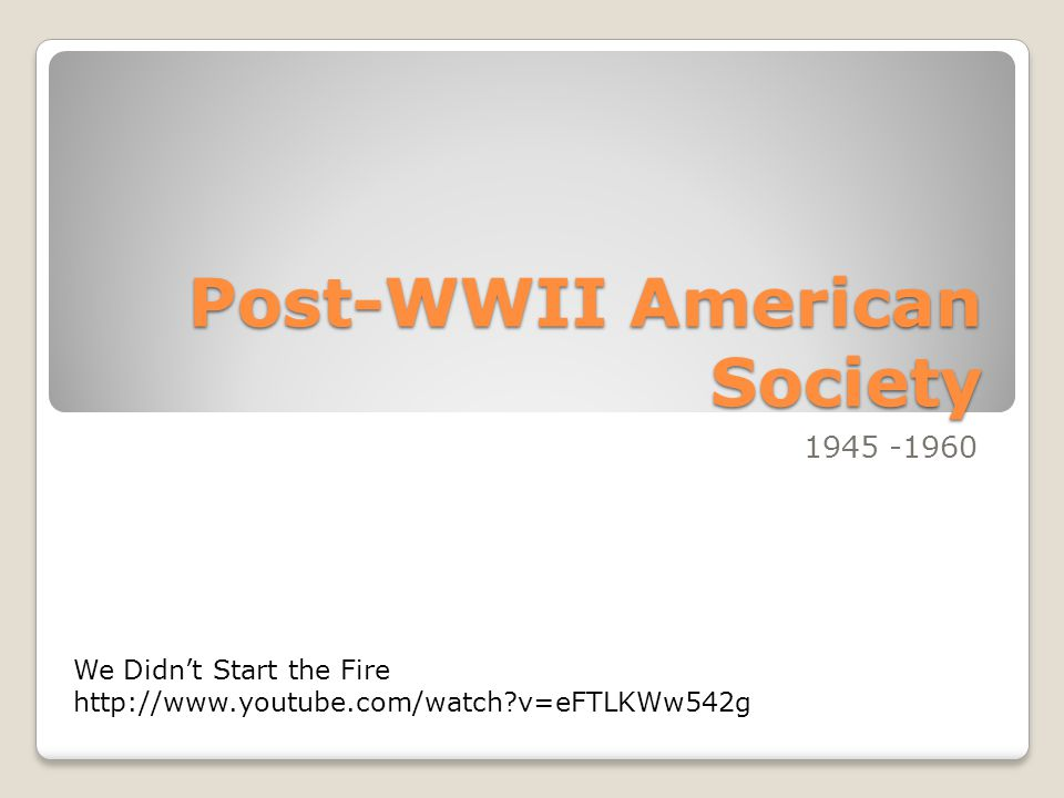 Post-WWII American Society 1945 -1960 We Didn't Start the Fire http://www.youtube.com/watch?v=eFTLKWw542g