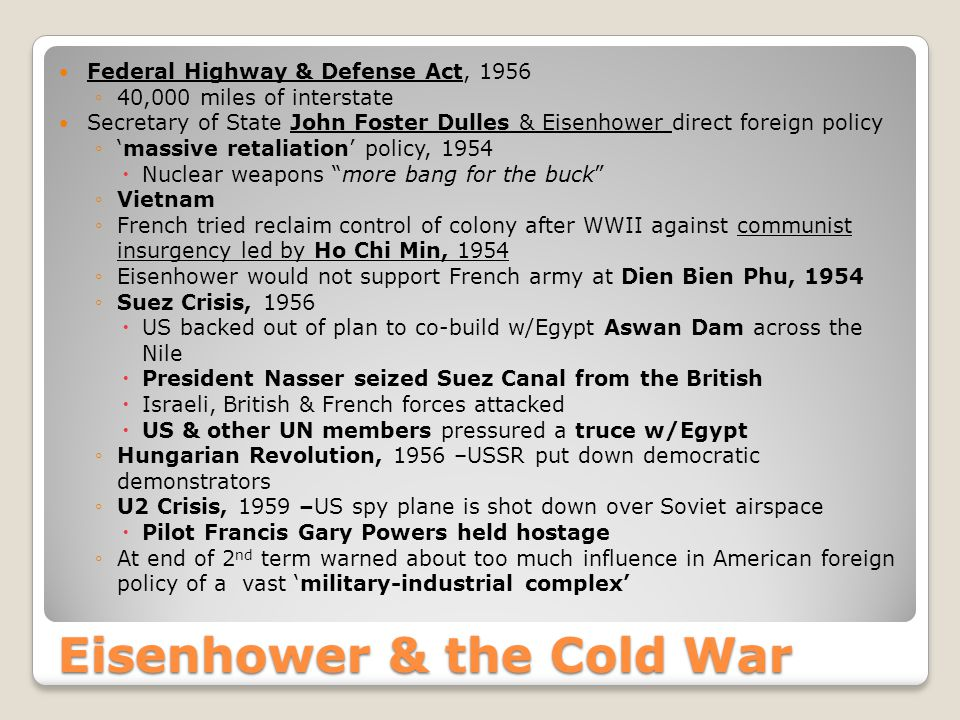 Eisenhower & the Cold War Federal Highway & Defense Act, 1956 ◦40,000 miles of interstate Secretary of State John Foster Dulles & Eisenhower direct foreign policy ◦'massive retaliation' policy, 1954  Nuclear weapons more bang for the buck ◦Vietnam ◦French tried reclaim control of colony after WWII against communist insurgency led by Ho Chi Min, 1954 ◦Eisenhower would not support French army at Dien Bien Phu, 1954 ◦Suez Crisis, 1956  US backed out of plan to co-build w/Egypt Aswan Dam across the Nile  President Nasser seized Suez Canal from the British  Israeli, British & French forces attacked  US & other UN members pressured a truce w/Egypt ◦Hungarian Revolution, 1956 –USSR put down democratic demonstrators ◦U2 Crisis, 1959 –US spy plane is shot down over Soviet airspace  Pilot Francis Gary Powers held hostage ◦At end of 2 nd term warned about too much influence in American foreign policy of a vast 'military-industrial complex'