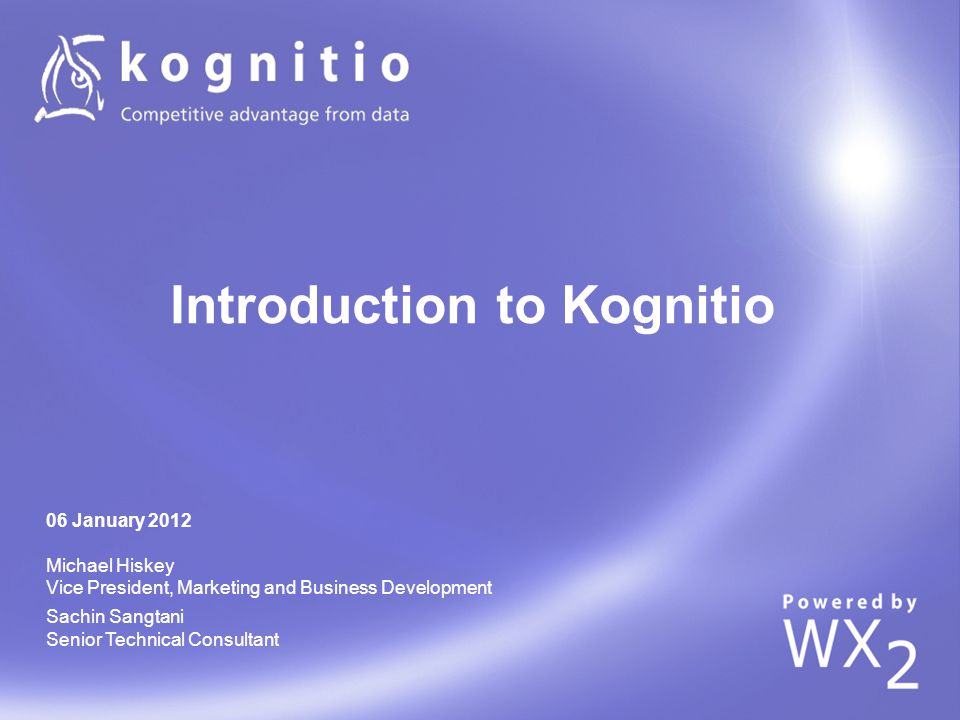 Introduction to Kognitio 06 January 2012 Michael Hiskey Vice President, Marketing and Business Development Sachin Sangtani Senior Technical Consultant