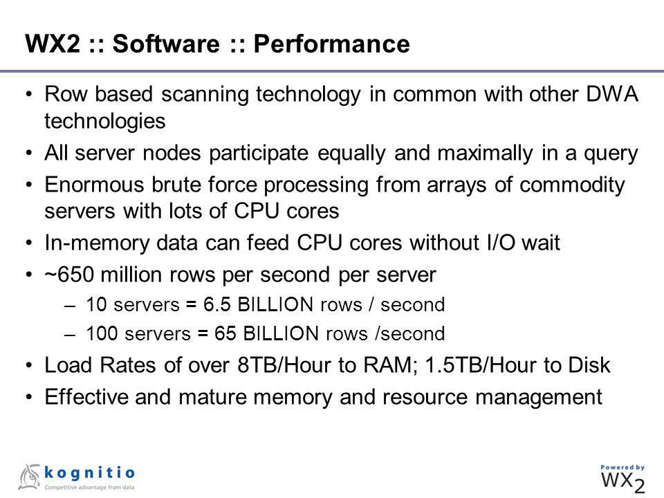 WX2 :: Software :: Performance Row based scanning technology in common with other DWA technologies All server nodes participate equally and maximally