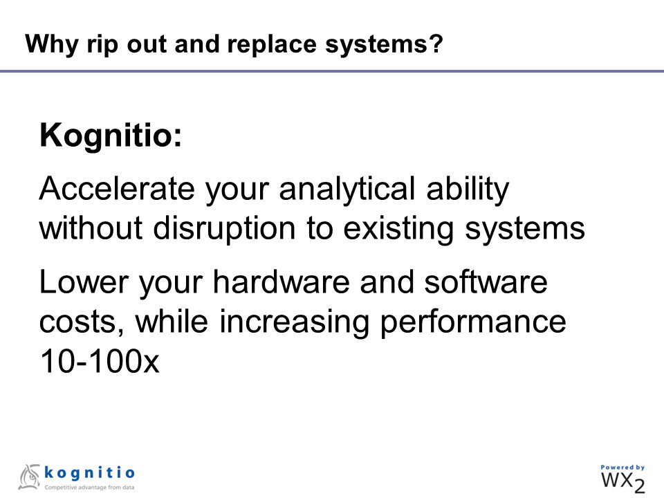 Why rip out and replace systems? Kognitio: Accelerate your analytical ability without disruption to existing systems Lower your hardware and software