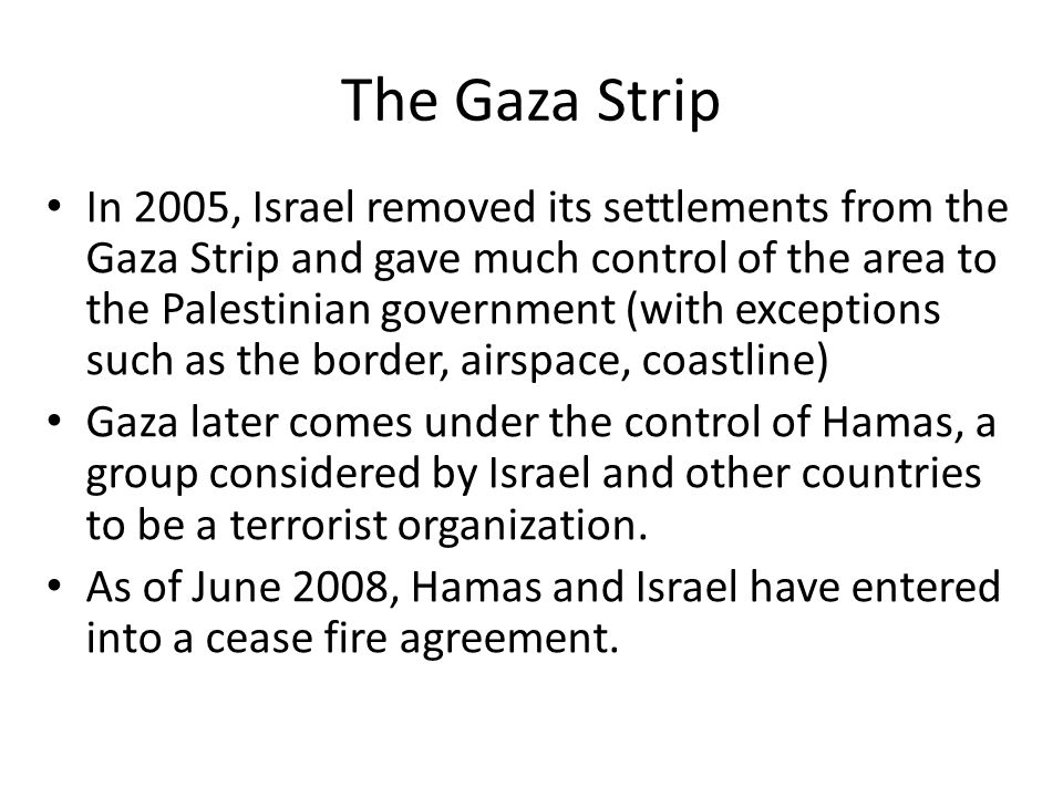 The Gaza Strip In 2005, Israel removed its settlements from the Gaza Strip and gave much control of the area to the Palestinian government (with exceptions such as the border, airspace, coastline) Gaza later comes under the control of Hamas, a group considered by Israel and other countries to be a terrorist organization.