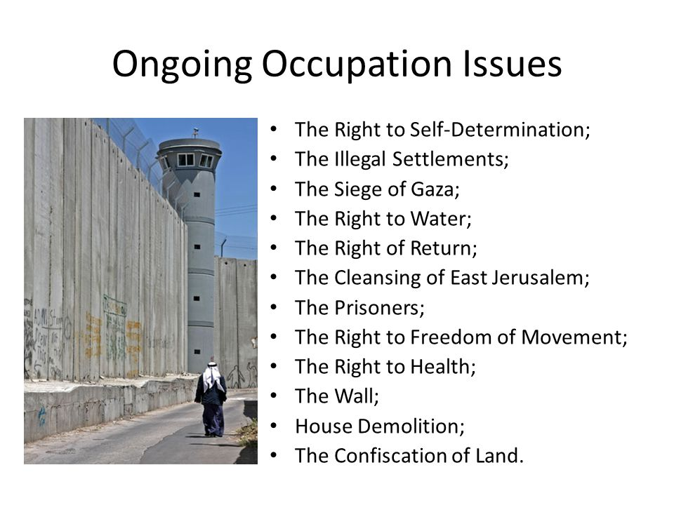 Ongoing Occupation Issues The Right to Self-Determination; The Illegal Settlements; The Siege of Gaza; The Right to Water; The Right of Return; The Cleansing of East Jerusalem; The Prisoners; The Right to Freedom of Movement; The Right to Health; The Wall; House Demolition; The Confiscation of Land.