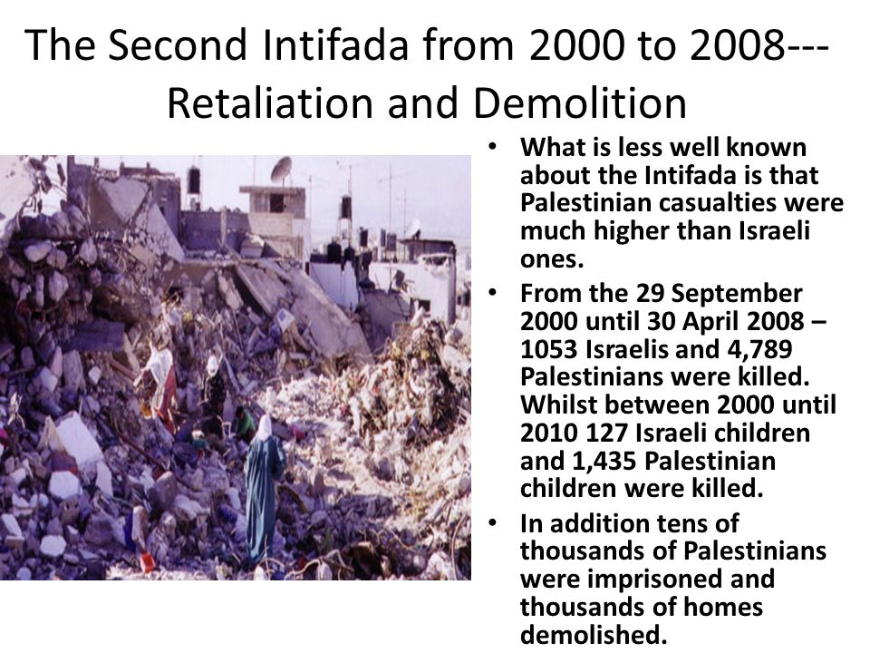 The Second Intifada from 2000 to 2008--- Retaliation and Demolition What is less well known about the Intifada is that Palestinian casualties were much higher than Israeli ones.