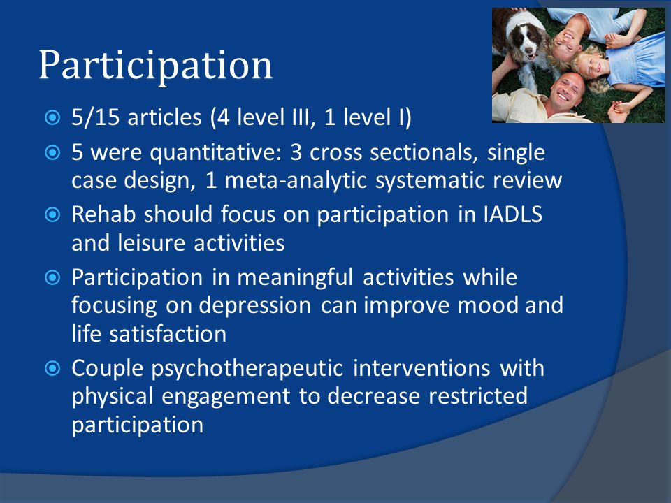 Participation  5/15 articles (4 level III, 1 level I)  5 were quantitative: 3 cross sectionals, single case design, 1 meta-analytic systematic review  Rehab should focus on participation in IADLS and leisure activities  Participation in meaningful activities while focusing on depression can improve mood and life satisfaction  Couple psychotherapeutic interventions with physical engagement to decrease restricted participation