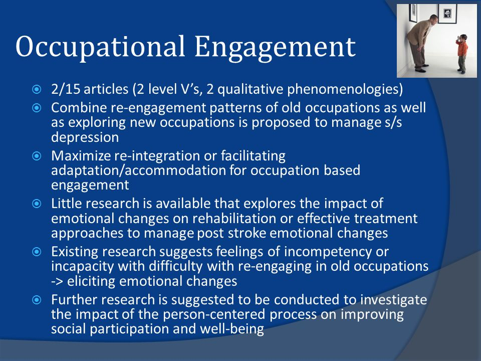 Occupational Engagement  2/15 articles (2 level V's, 2 qualitative phenomenologies)  Combine re-engagement patterns of old occupations as well as exploring new occupations is proposed to manage s/s depression  Maximize re-integration or facilitating adaptation/accommodation for occupation based engagement  Little research is available that explores the impact of emotional changes on rehabilitation or effective treatment approaches to manage post stroke emotional changes  Existing research suggests feelings of incompetency or incapacity with difficulty with re-engaging in old occupations -> eliciting emotional changes  Further research is suggested to be conducted to investigate the impact of the person-centered process on improving social participation and well-being