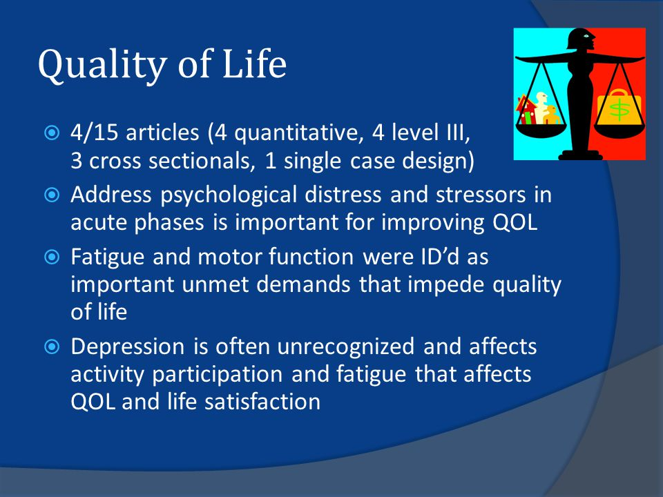 Quality of Life  4/15 articles (4 quantitative, 4 level III, 3 cross sectionals, 1 single case design)  Address psychological distress and stressors in acute phases is important for improving QOL  Fatigue and motor function were ID'd as important unmet demands that impede quality of life  Depression is often unrecognized and affects activity participation and fatigue that affects QOL and life satisfaction