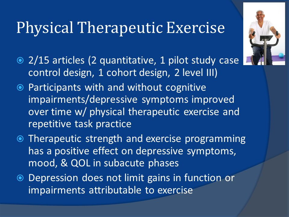 Physical Therapeutic Exercise  2/15 articles (2 quantitative, 1 pilot study case control design, 1 cohort design, 2 level III)  Participants with and without cognitive impairments/depressive symptoms improved over time w/ physical therapeutic exercise and repetitive task practice  Therapeutic strength and exercise programming has a positive effect on depressive symptoms, mood, & QOL in subacute phases  Depression does not limit gains in function or impairments attributable to exercise