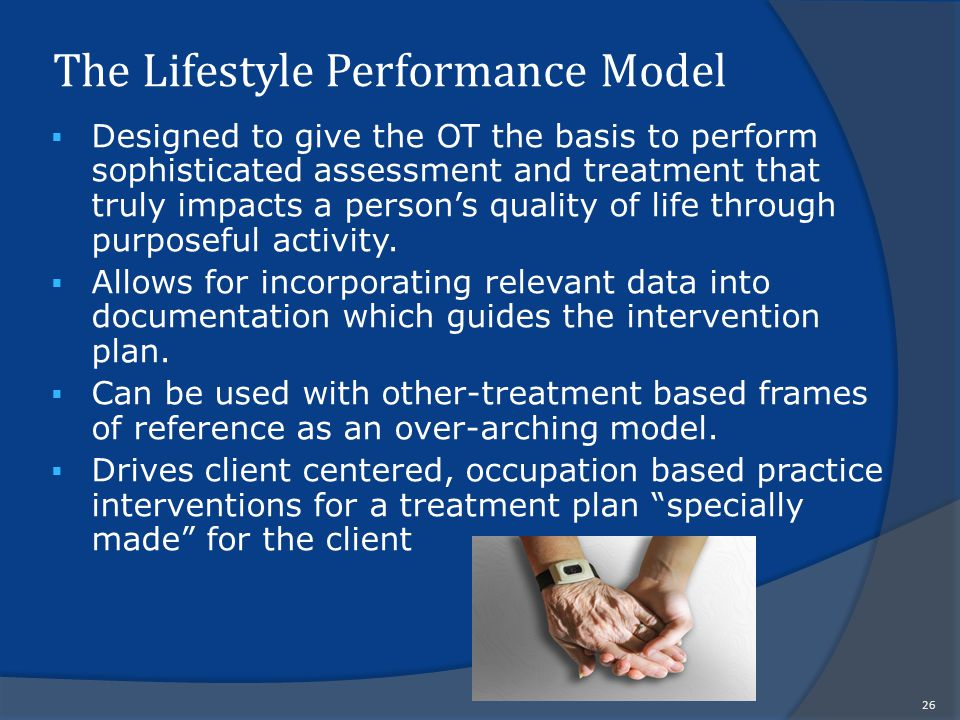 The Lifestyle Performance Model  Designed to give the OT the basis to perform sophisticated assessment and treatment that truly impacts a person's quality of life through purposeful activity.