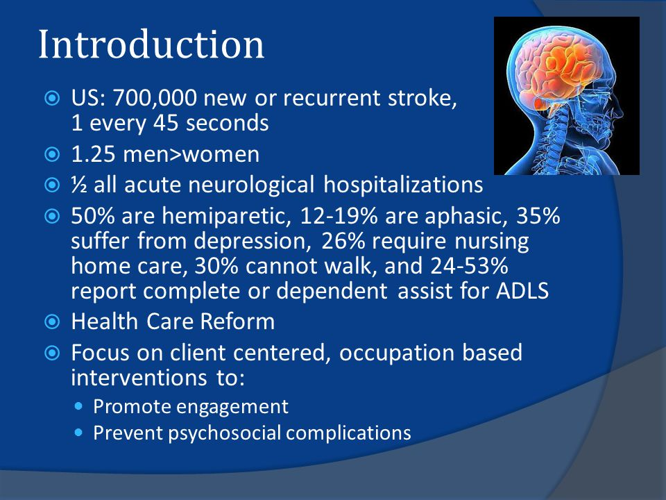Introduction  US: 700,000 new or recurrent stroke, 1 every 45 seconds  1.25 men>women  ½ all acute neurological hospitalizations  50% are hemiparetic, 12-19% are aphasic, 35% suffer from depression, 26% require nursing home care, 30% cannot walk, and 24-53% report complete or dependent assist for ADLS  Health Care Reform  Focus on client centered, occupation based interventions to: Promote engagement Prevent psychosocial complications