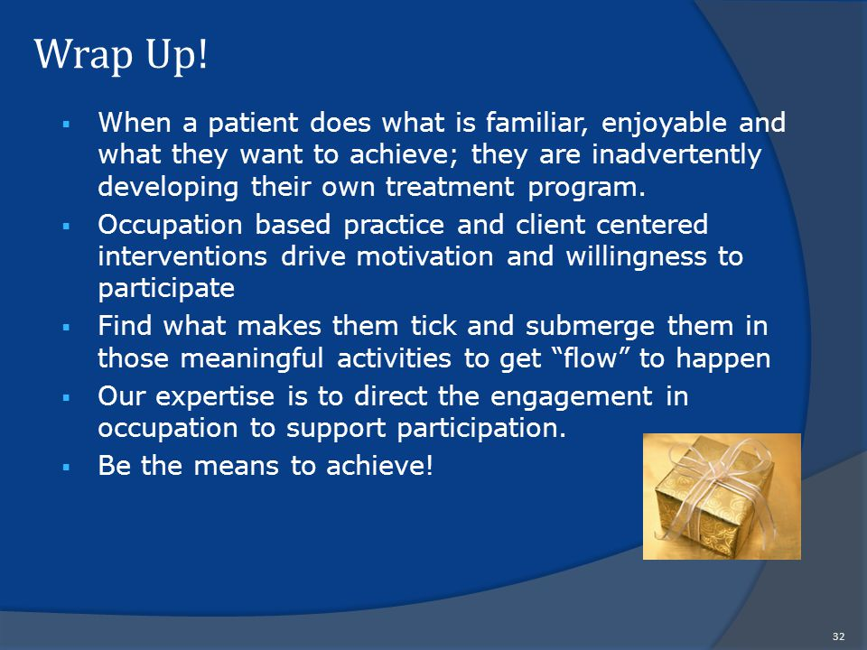 Wrap Up!  When a patient does what is familiar, enjoyable and what they want to achieve; they are inadvertently developing their own treatment progra