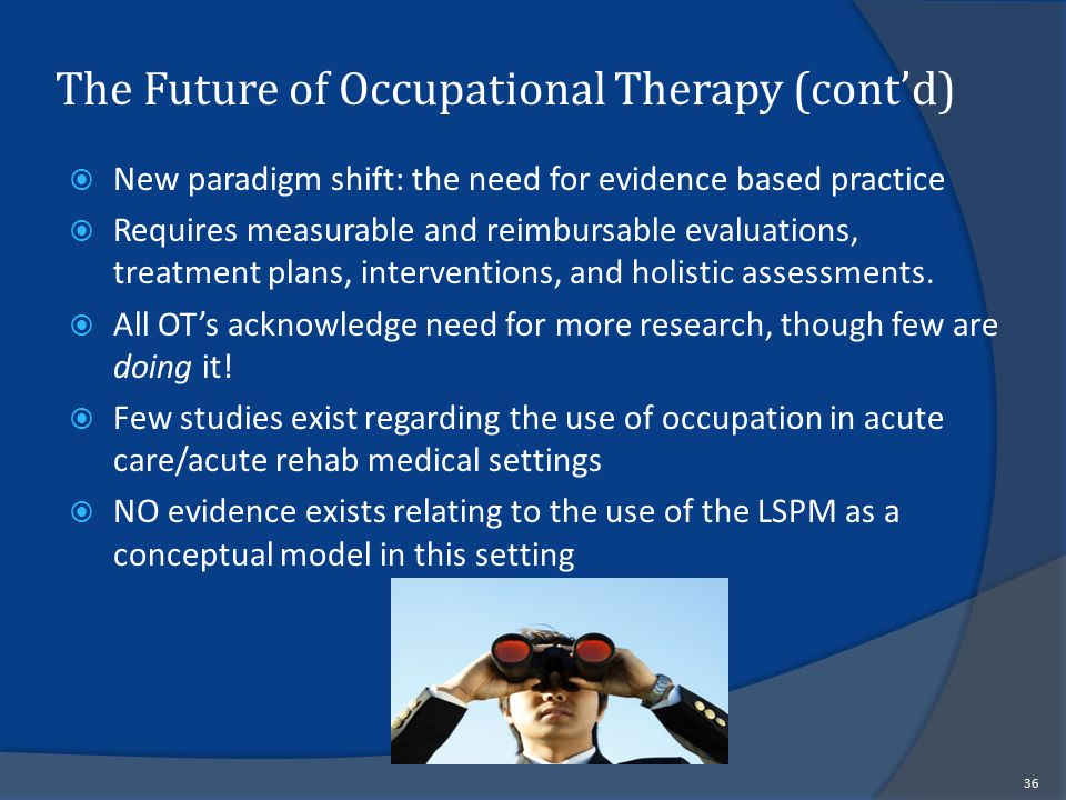 The Future of Occupational Therapy (cont'd)  New paradigm shift: the need for evidence based practice  Requires measurable and reimbursable evaluations, treatment plans, interventions, and holistic assessments.