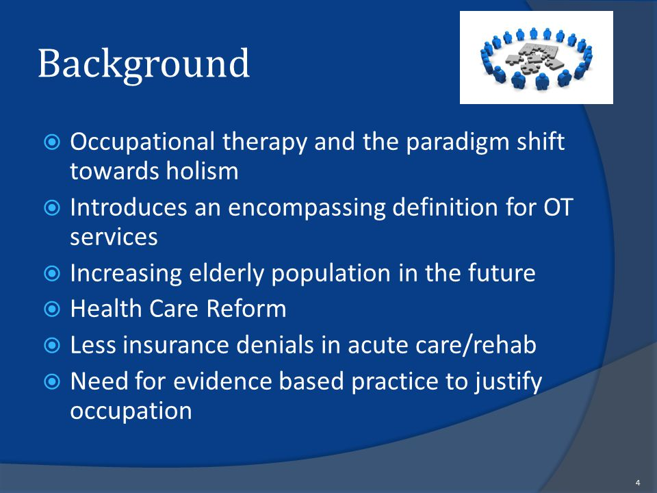 Occupational therapy and the paradigm shift towards holism  Introduces an encompassing definition for OT services  Increasing elderly population in the future  Health Care Reform  Less insurance denials in acute care/rehab  Need for evidence based practice to justify occupation 4 Background